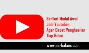 Berikut Modal Awal Jadi Youtuber, Agar Dapat Penghasilan Tiap Bulan